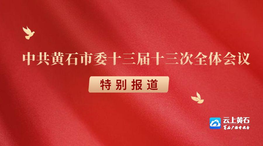 【专题】中共黄石市委十三届十三次全体会议