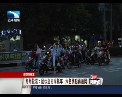 荆州松滋:团伙盗窃摩托车 六名惯犯再落网