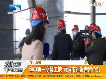 帮直播:华中第一高楼工地 为城市建设者留个影