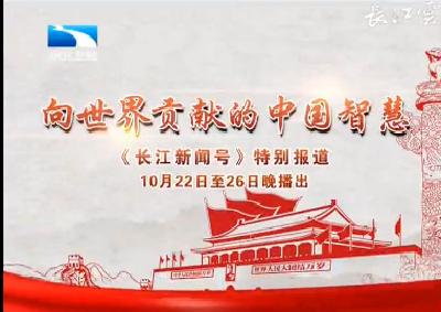 """《长江新闻号》今晚起推出特别报道""""向世界贡献的中国智慧"""""""