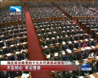 湖北省出席党的十九大代表热议报告:不忘初心 牢记使命