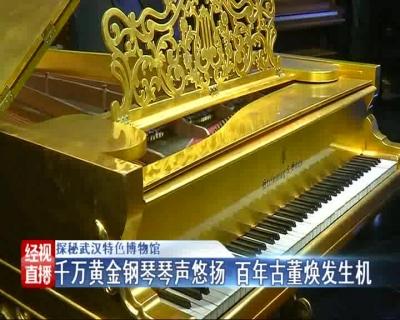 探秘武汉特色博物馆:千万黄金钢琴琴声悠扬 百年古董焕发生机