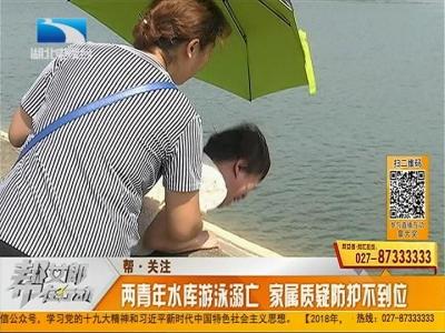 帮·关注:两青年水库戏水溺亡 家属质疑防护不到位