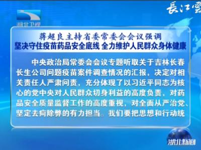 蒋超良主持省委常委会会议强调 坚决守住疫苗药品安全底线 全力维护人民群众身体健康