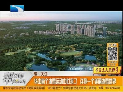 帮·关注:华中首个冰雪运动中心来了  许你一个美丽冰雪世界