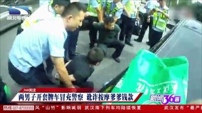 360法治一线:两男子开套牌车冒充警察 骗取爹爹血汗钱