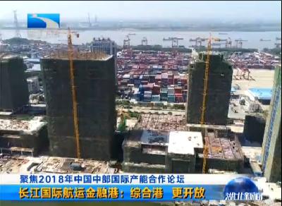 V视 | 聚焦2018年中国中部国际产能合作论坛 长江国际航运金融港:综合港 更开放