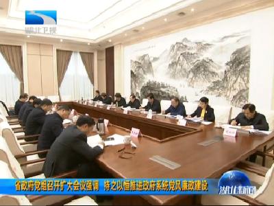 省政府党组召开扩大会议强调 持之以恒推进政府系统党风廉政建设