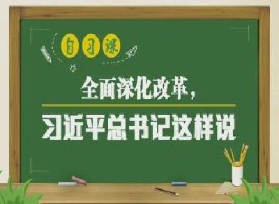 自习课丨全面深化改革,习近平总书记这样说