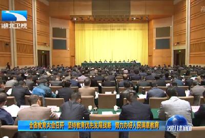 V视 | 湖北省教育大会召开 坚持教育优先发展战略 努力办好人民满意教育