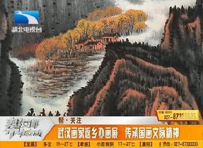 帮 关注:武汉画家返乡办画展 传承国画文脉精神