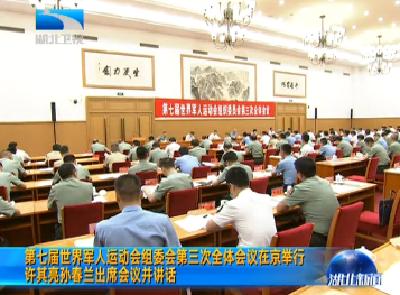 V视 | 第七届世界军人运动会组委会第三次全体会议在京举行 许其亮孙春兰出席会议并讲话