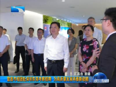 V视 | 宜昌市组团赴深圳东莞考察招商 为高质量发展再蓄新动能