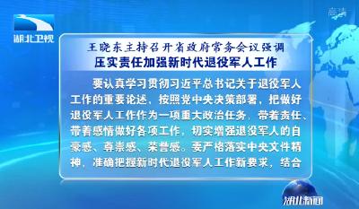 王晓东主持召开省政府常务会议强调 压实责任加强新时代退役军人工作 抓好问题整改全力打赢脱贫攻坚战