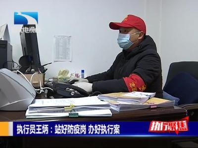 《执行聚焦》丨执行员王炳:站好防疫岗 办好执行案