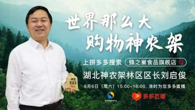 """6月6日下午3点,神农架林区政府区长刘启俊在""""拼多多""""直播间邀您助力神农架"""