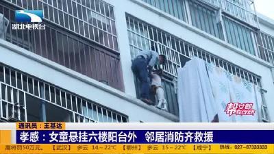 【消防救援现场】孝感:女童悬挂六楼阳台外 邻居消防齐救援