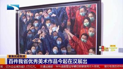 聚焦抗疫脱贫:百件我省优秀美术作品 29日起在汉展出