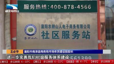 【走向我们的小康】襄阳南漳:打通农村电商最后一公里   解决产品买卖难