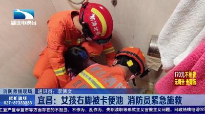 【消防救援现场】宜昌:女孩右脚被卡便池 消防员紧急施救