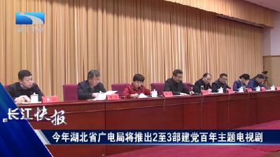 今年湖北省廣電局將推出2至3部建黨百年主題電視劇