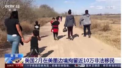 一天拘留超4500人!美国2月在美墨边境拘留近10万非法移民
