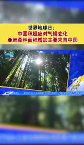 世界地球日:中国积极应对气候变化 亚洲森林面积增加主要来自中国