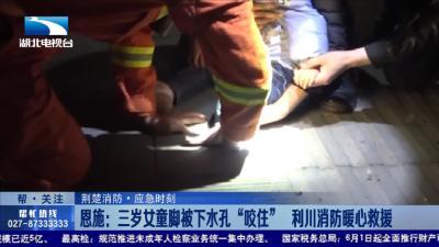 """恩施:三岁女童脚被下水孔""""咬住"""" 利川消防暖心救援"""