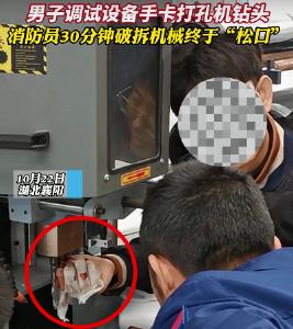 """男子调试设备手卡打孔机钻头 消防员30分钟破拆机械终于""""松口"""""""