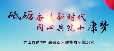 竹山县助力打赢残疾人脱贫攻坚战纪实