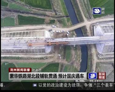 短消息:蒙华铁路湖北段铺轨贯通 预计国庆通车