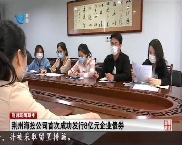 荆州海投公司首次成功发行8亿元企业债券