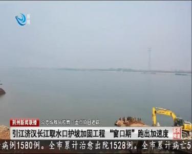 抓住窗口期跑出加速度 引江济汉长江取水口护坡加固