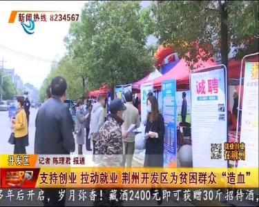 """支持创业 拉动就业 荆州开发区为贫困群众""""造血"""""""