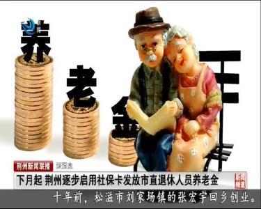 短消息:下月起 荆州逐步启用社保卡发放市直退休人员养老金