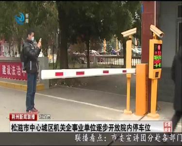 短消息:松滋市中心城区机关企事业单位逐步开放院内停车位