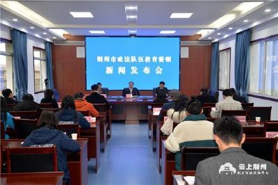 政法队伍教育整顿进行时丨荆州召开政法队伍教育整顿新闻发布会