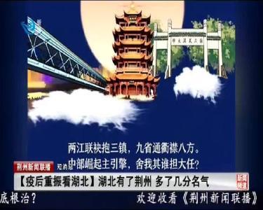 短消息:【疫后重振看湖北】湖北有了荆州 多了几分名气