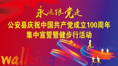 公安县庆祝中国共产党成立100周年集中宣誓暨健步行活动