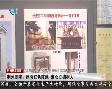 荆州职院:建强红色阵地 潜心立德树人