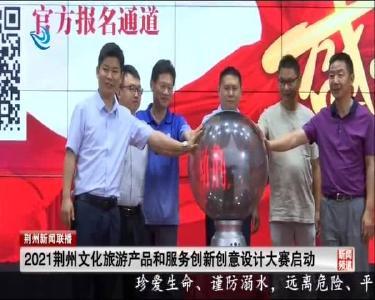 2021荆州文化旅游产品和服务创新创意设计大赛启动
