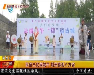 民俗文化闹端午 荆州喜迎八方客
