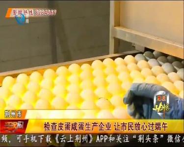 检查皮蛋咸蛋生产企业 让市民放心过端午