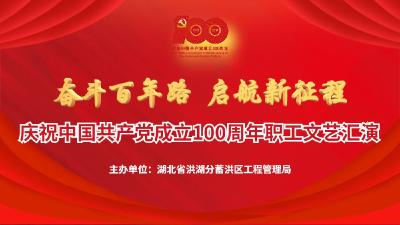 云上荆州直播  省洪工局庆祝中国共产党成立100周年职工文艺汇演