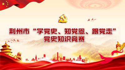 """荆州市""""学党史、知党恩、跟党走""""党史知识竞赛"""