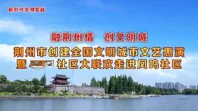 云上荆州直播  2021《江汉风》社区大联欢走进凤鸣社区