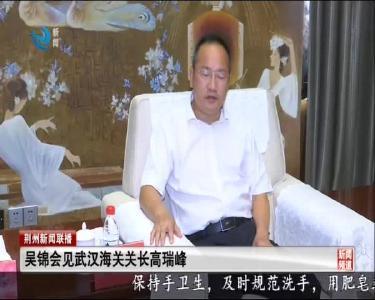 吴锦会见武汉海关关长高瑞峰