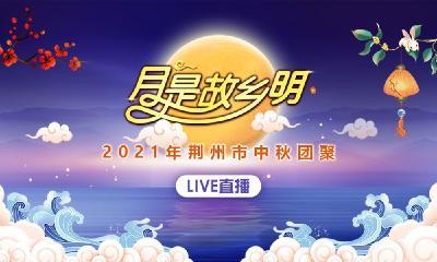 云上荆州直播丨2021年荆州市中秋晚会