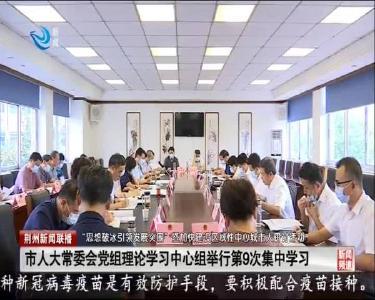 市人大常委会党组理论学习中心组举行第9次集中学习
