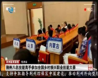 短消息:荆州八名技能高手参加全国乡村振兴职业技能大赛